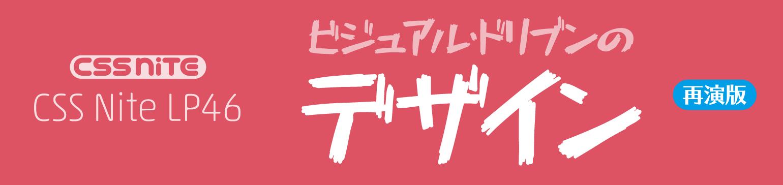 CSS Nite LP46「ビジュアル・ドリブンのデザイン」(再演版)