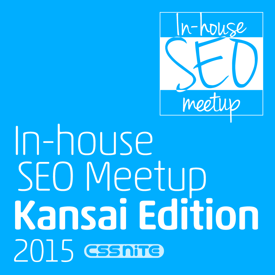 In-house SEO Meetup [Kansai Edition 2015] powered by CSS Nite