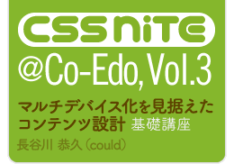CSS Nite @Co-Edo, Vol.3「マルチデバイス化を見据えたコンテンツ設計 基礎講座」