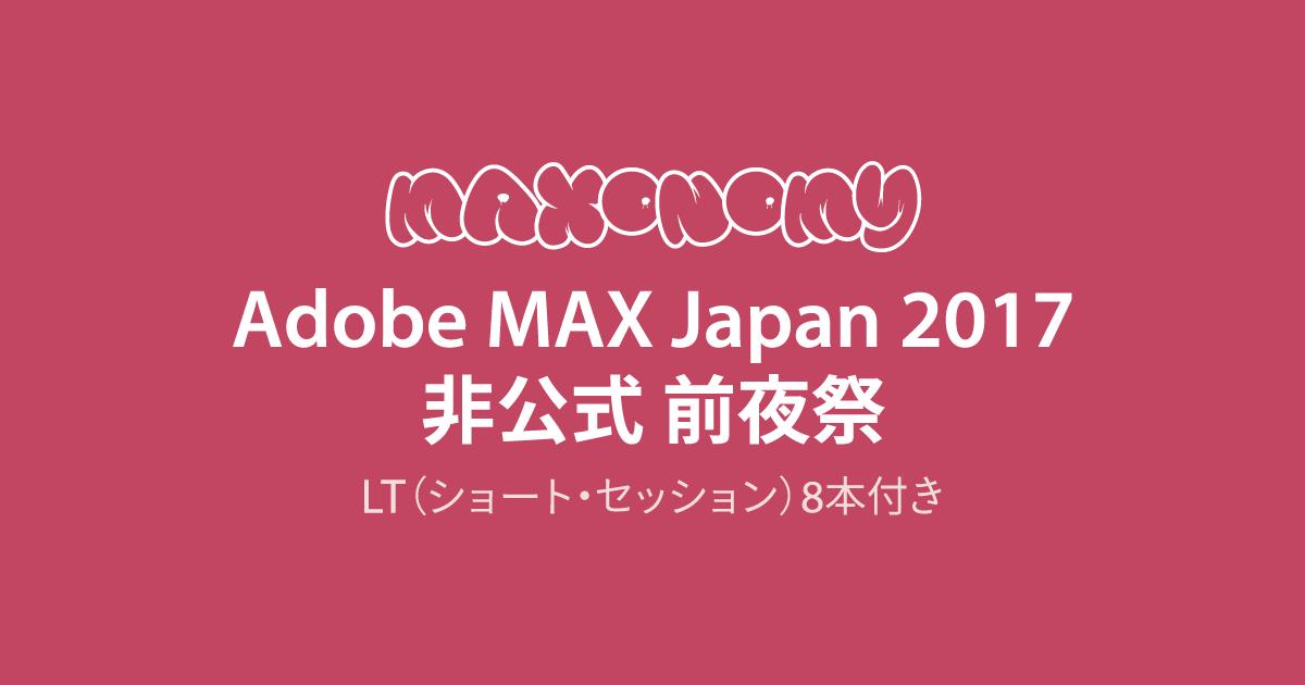 『maxonomy』Adobe MAX Japan 2017非公式前夜祭(LT8本付き)